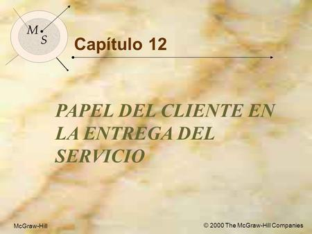 McGraw-Hill © 2000 The McGraw-Hill Companies 1 M S McGraw-Hill © 2000 The McGraw-Hill Companies Capítulo 12 PAPEL DEL CLIENTE EN LA ENTREGA DEL SERVICIO.
