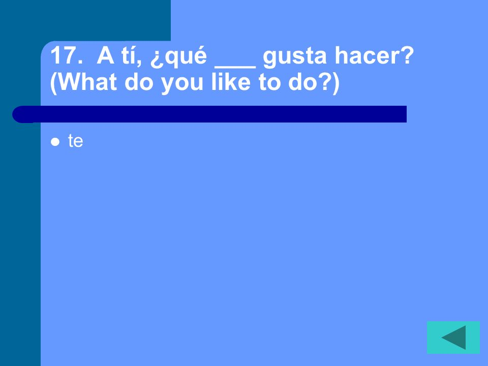 17. A tí, ¿qué ___ gusta hacer? (What do you like to do?) te