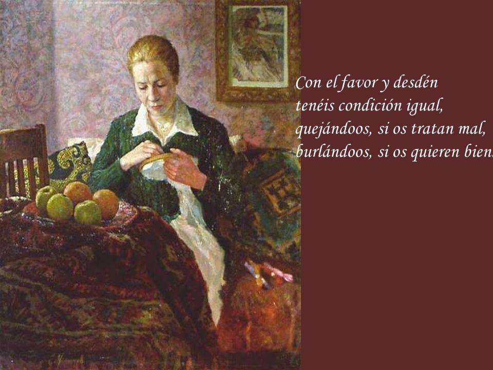 Con el favor y desdén tenéis condición igual, quejándoos, si os tratan mal, burlándoos, si os quieren bien.