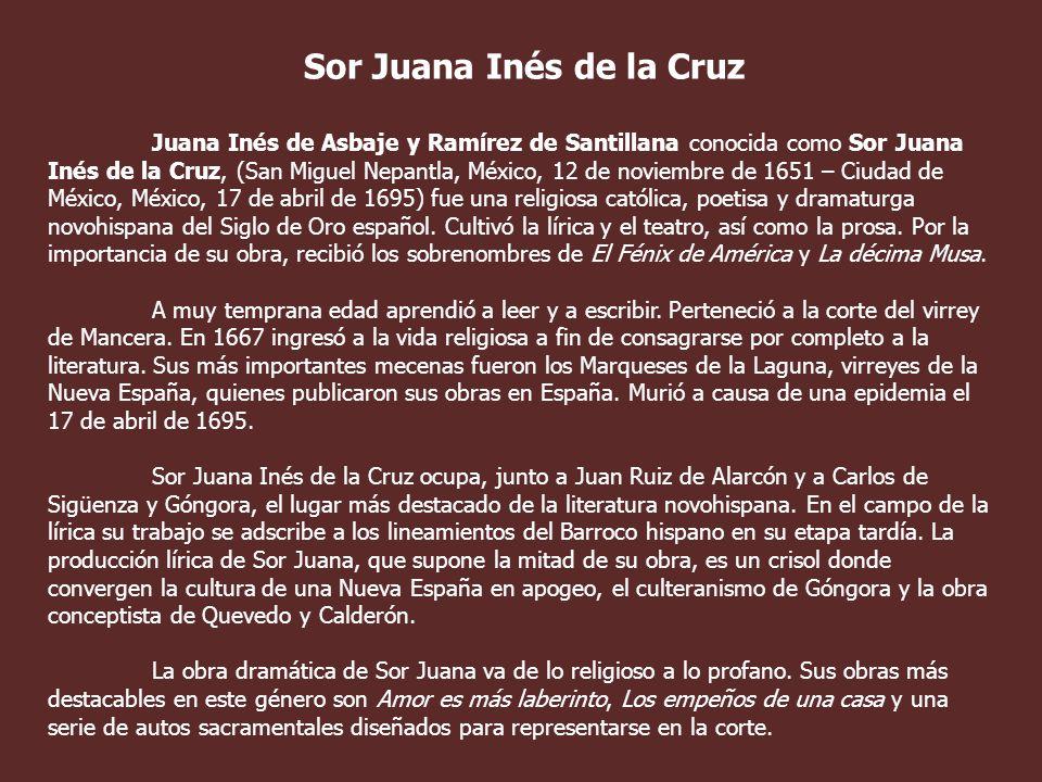 Sor Juana Inés de la Cruz Juana Inés de Asbaje y Ramírez de Santillana conocida como Sor Juana Inés de la Cruz, (San Miguel Nepantla, México, 12 de noviembre de 1651 – Ciudad de México, México, 17 de abril de 1695) fue una religiosa católica, poetisa y dramaturga novohispana del Siglo de Oro español.