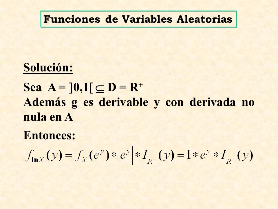 Caso X U (0,1) H(X) = ln X Sea X ~ U(0,1) f(x) = 1 0 < x < 1 Y = H(X) Y = ln X X = H -1 (Y) X = e Y encontrar g(y) G(y) = P(Y y) P(ln X y) P(X e y ) F(e y ) 1 g(y) y - g(y) = G(y) = = 1 x e y dx dy dF(x) dx g(y) >0 x y 0 - 1 0