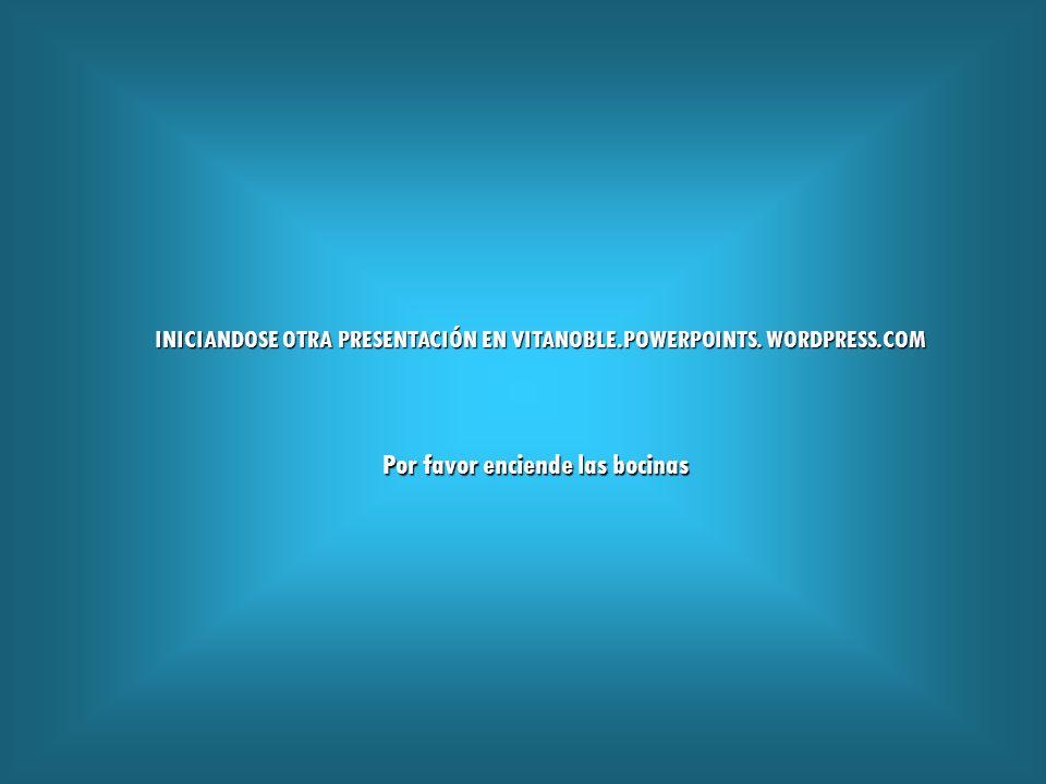 Por favor enciende las bocinas INICIANDOSE OTRA PRESENTACIÓN EN VITANOBLE.POWERPOINTS.
