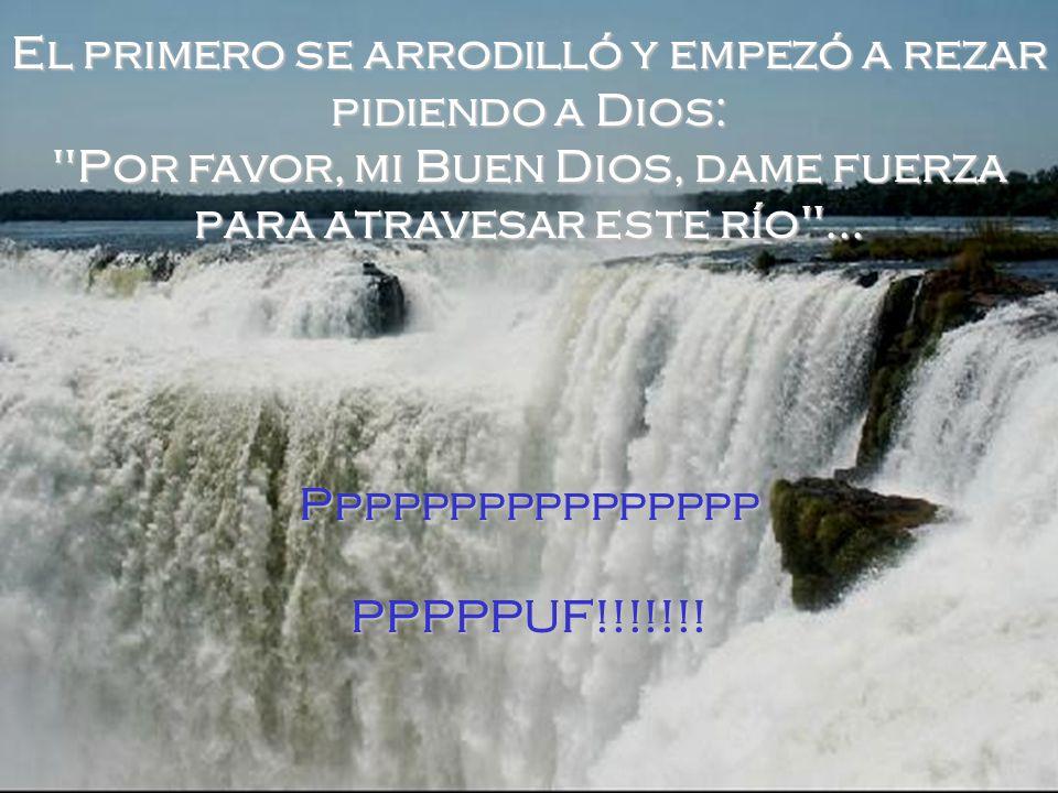 El primero se arrodilló y empezó a rezar pidiendo a Dios: Por favor, mi Buen Dios, dame fuerza para atravesar este río ...
