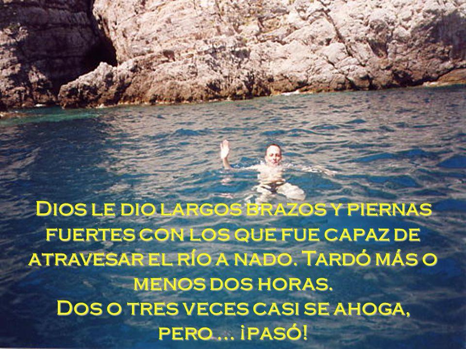 Dios le dio largos brazos y piernas fuertes con los que fue capaz de atravesar el río a nado.