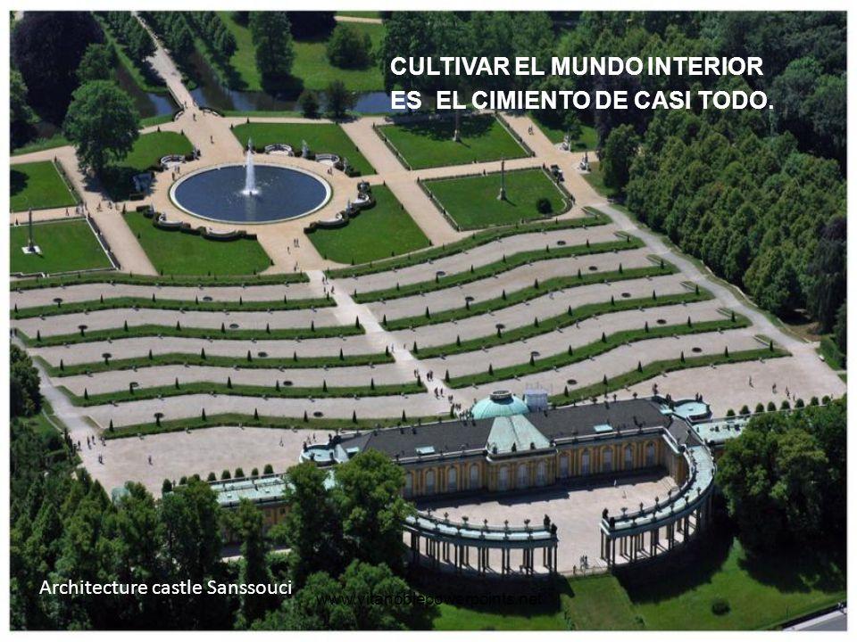 www.vitanoblepowerpoints.net Architecture castle Sanssouci CULTIVAR EL MUNDO INTERIOR ES EL CIMIENTO DE CASI TODO.