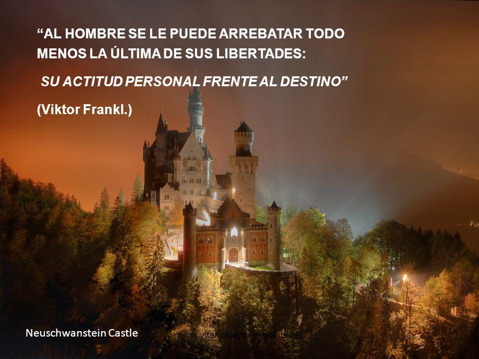 www.vitanoblepowerpoints.net Neuschwanstein Castle AL HOMBRE SE LE PUEDE ARREBATAR TODO MENOS LA ÚLTIMA DE SUS LIBERTADES: SU ACTITUD PERSONAL FRENTE AL DESTINO (Viktor Frankl.)