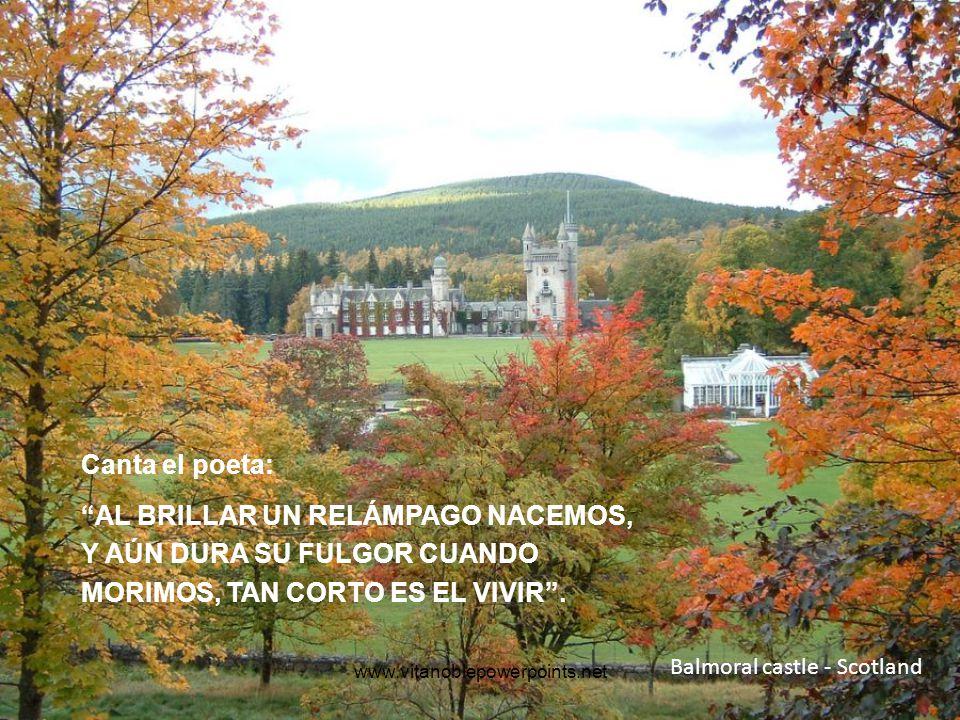www.vitanoblepowerpoints.net Balmoral castle - Scotland Canta el poeta: AL BRILLAR UN RELÁMPAGO NACEMOS, Y AÚN DURA SU FULGOR CUANDO MORIMOS, TAN CORTO ES EL VIVIR.