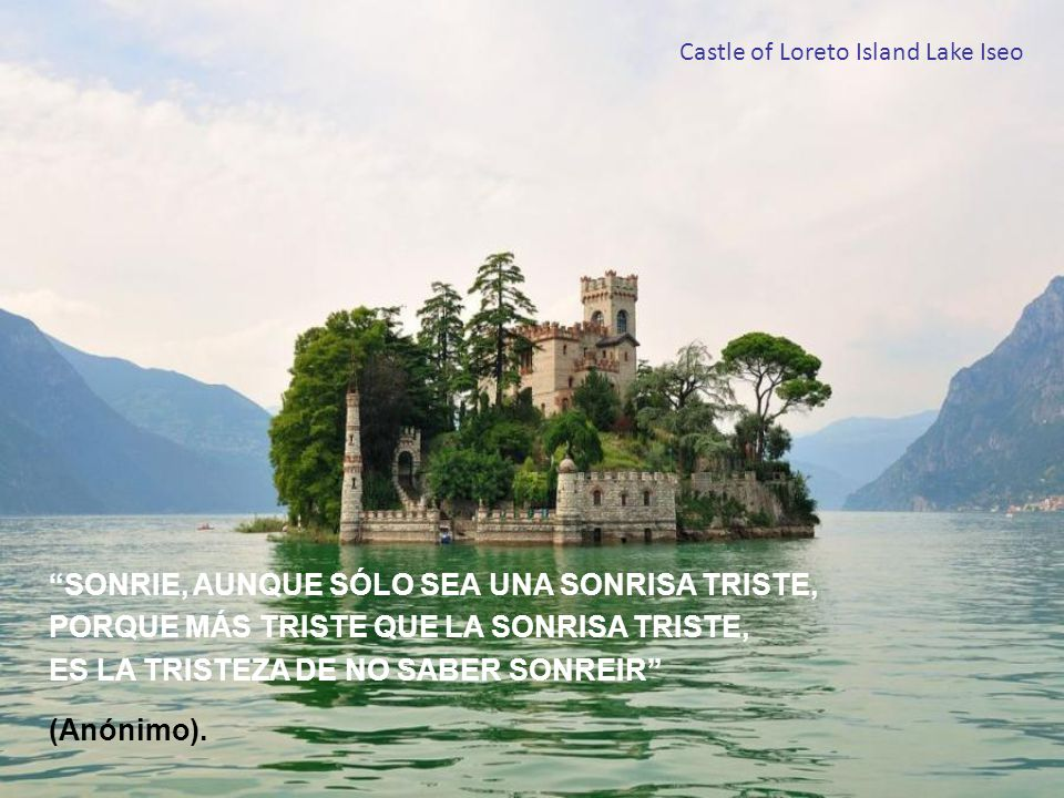 Castle of Loreto Island Lake Iseo SONRIE, AUNQUE SÓLO SEA UNA SONRISA TRISTE, PORQUE MÁS TRISTE QUE LA SONRISA TRISTE, ES LA TRISTEZA DE NO SABER SONREIR (Anónimo).
