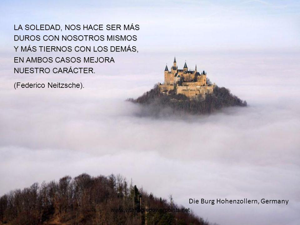 www.vitanoblepowerpoints.net Die Burg Hohenzollern, Germany LA SOLEDAD, NOS HACE SER MÁS DUROS CON NOSOTROS MISMOS Y MÁS TIERNOS CON LOS DEMÁS, EN AMBOS CASOS MEJORA NUESTRO CARÁCTER.