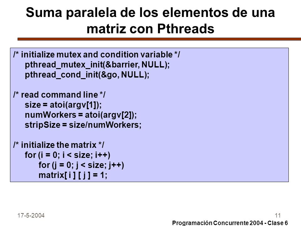 17-5-200412 Suma paralela de los elementos de una matriz con Pthreads /* create the workers, then exit main thread */ for (i = 0; i < numWorkers; i++) pthread_create(&workerid[ i ], &attr, Worker, (void *) i); pthread_exit(NULL); } /* Each worker sums the values in one strip.
