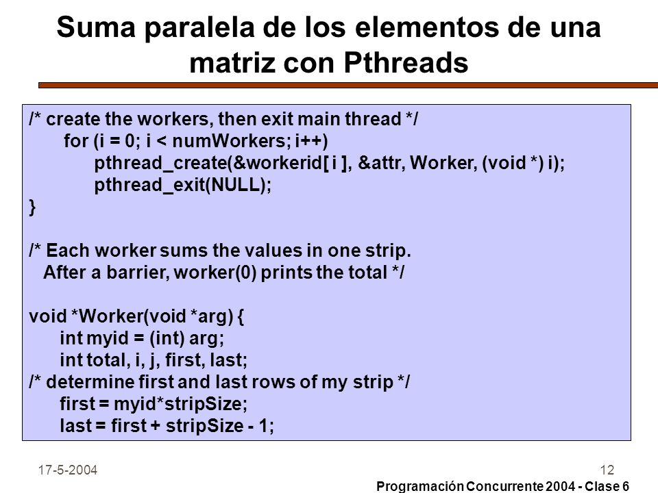 17-5-200413 Suma paralela de los elementos de una matriz con Pthreads /* sum values in my strip */ total = 0; for (i = first; i <= last; i++) for (j = 0; j < size; j++) total += matrix[ i ][ j ]; sums[myid] = total; Barrier(); if (myid == 0) { /* worker 0 computes the total */ total = 0; for (i = 0; i < numWorkers; i++) total += sums[ i ]; printf( the total is %d\n , total); } Programación Concurrente 2004 - Clase 6
