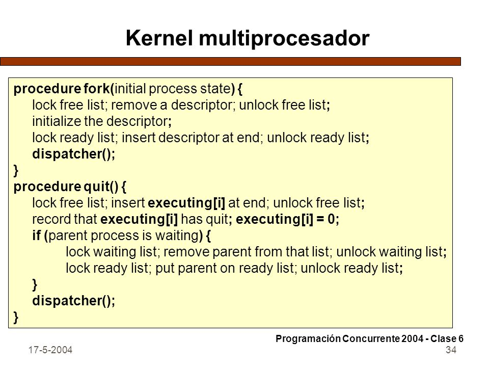 17-5-200435 Kernel multiprocesador procedure join(name of child process) { if (child has already quit) return; lock waiting list; put executing[i] on that list; unlock waiting list; dispatcher(); } Programación Concurrente 2004 - Clase 6