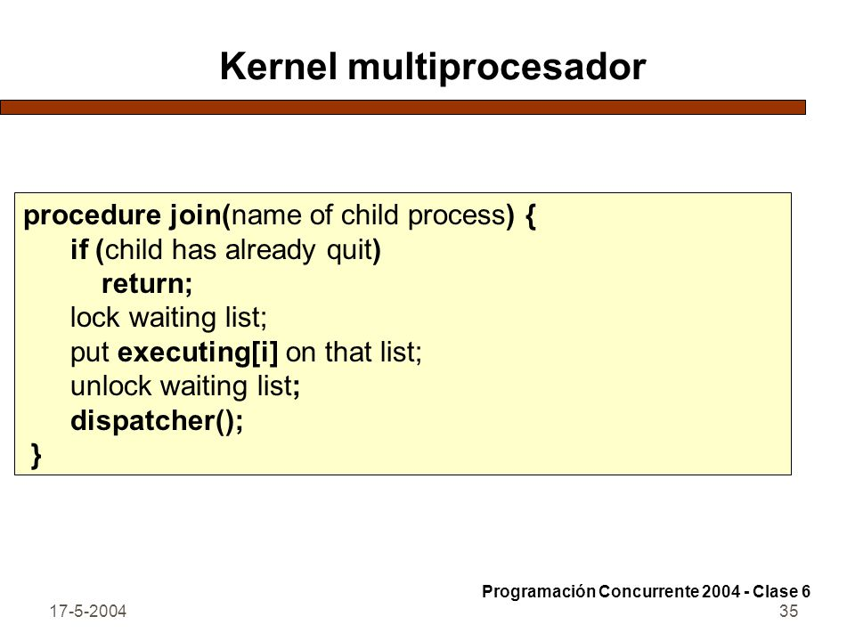 17-5-200436 Kernel multiprocesador procedure dispatcher() { if (executing[ i ] == 0) { lock ready list; if (ready list not empty) { remove descriptor from ready list; set executing[i] to point to it; } else # ready list is empty set executing[ i ] to point to Idle process; unlock ready list; } if (executing[ i ] is not the Idle process) start timer on processor i; load state of executing[i]; # with interrupts enabled } Programación Concurrente 2004 - Clase 6