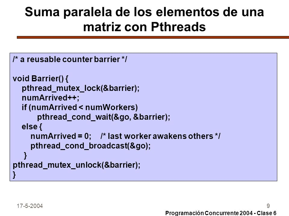 17-5-200410 Suma paralela de los elementos de una matriz con Pthreads void *Worker(void *); int size, stripSize; /* size == stripSize*numWorkers */ int sums[MAXWORKERS]; /* sums computed by each worker */ int matrix[MAXSIZE][MAXSIZE]; /* read command line, initialize, and create threads */ int main(int argc, char *argv[ ]) { int i, j; pthread_attr_t attr; pthread_t workerid[MAXWORKERS]; /* set global thread attributes */ pthread_attr_init(&attr); pthread_attr_setscope(&attr, PTHREAD_SCOPE_SYSTEM); Programación Concurrente 2004 - Clase 6
