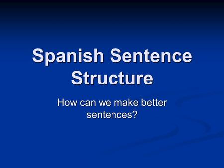 Spanish Sentence Structure How can we make better sentences?