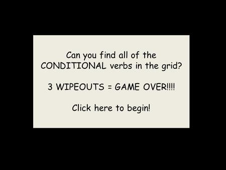 Can you find all of the CONDITIONAL verbs in the grid? 3 WIPEOUTS = GAME OVER!!!! Click here to begin!