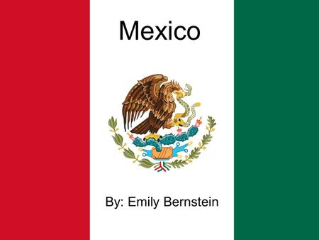 Mexico By: Emily Bernstein.