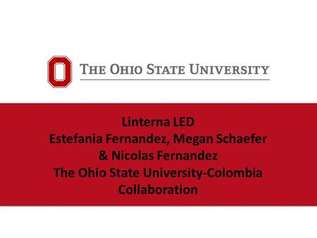 Linterna LED Estefania Fernandez, Megan Schaefer & Nicolas Fernandez The Ohio State University-Colombia Collaboration.