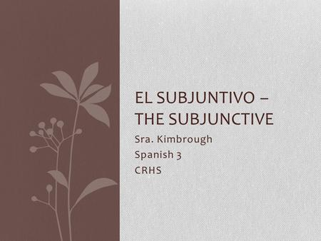 Sra. Kimbrough Spanish 3 CRHS EL SUBJUNTIVO – THE SUBJUNCTIVE.