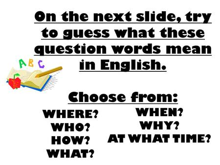 On the next slide, try to guess what these question words mean in English. Choose from: WHERE? WHO? HOW? WHAT? WHEN? WHY? AT WHAT TIME?