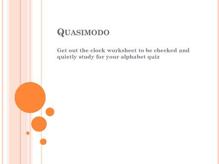 Quasimodo Get out the clock worksheet to be checked and quietly study for your alphabet quiz.