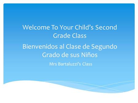 Welcome To Your Child's Second Grade Class Bienvenidos al Clase de Segundo Grado de sus Niños Mrs Bartaluzzi's Class.