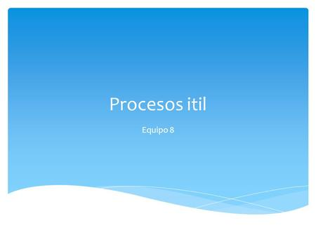 Procesos itil Equipo 8.