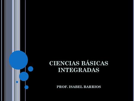 CIENCIAS BÁSICAS INTEGRADAS PROF. ISABEL BARRIOS.