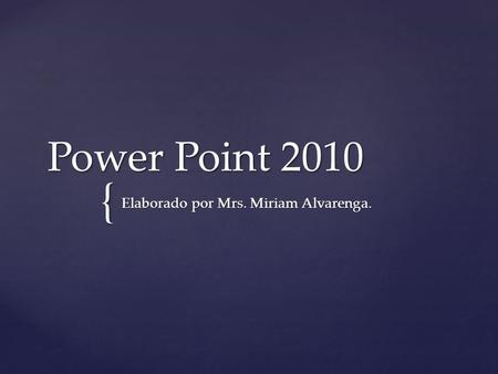 { Power Point 2010 Elaborado por Mrs. Miriam Alvarenga.