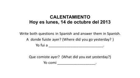CALENTAMIENTO Hoy es lunes, 14 de octubre del 2013 Write both questions in Spanish and answer them in Spanish. A donde fuiste ayer? (Where did you go yesterday?