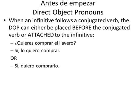Antes de empezar Direct Object Pronouns When an infinitive follows a conjugated verb, the DOP can either be placed BEFORE the conjugated verb or ATTACHED.