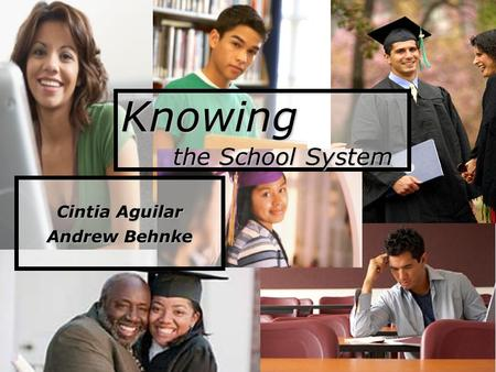 Knowing the School System Cintia Aguilar Andrew Behnke.