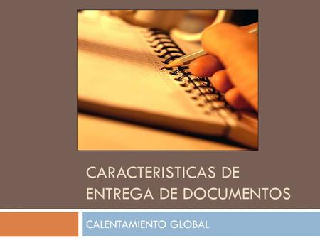 CARACTERISTICAS DE ENTREGA DE DOCUMENTOS CALENTAMIENTO GLOBAL.