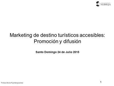 Profesor Bruno Pujol Bengoechea Marketing de destino turísticos accesibles: Promoción y difusión Santo Domingo 24 de Julio 2015 1.