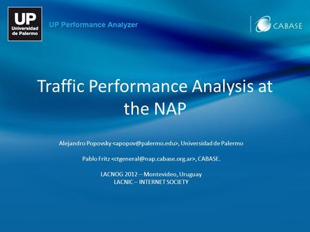 Traffic Performance Analysis at the NAP Alejandro Popovsky, Universidad de Palermo Pablo Fritz, CABASE. LACNOG 2012 – Montevideo, Uruguay LACNIC – INTERNET.