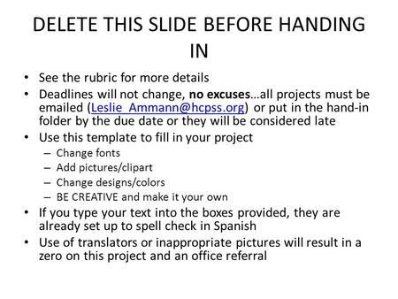 DELETE THIS SLIDE BEFORE HANDING IN See the rubric for more details Deadlines will not change, no excuses…all projects must be  ed
