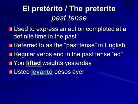 "El pretérito / The preterite past tense Used to express an action completed at a definite time in the past Referred to as the ""past tense"" in English Regular."