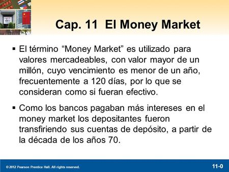 "© 2012 Pearson Prentice Hall. All rights reserved. 11-0 Cap. 11 El Money Market  El término ""Money Market"" es utilizado para valores mercadeables, con."