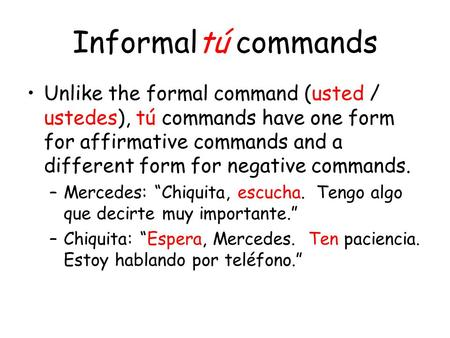 Informaltú commands Unlike the formal command (usted / ustedes), tú commands have one form for affirmative commands and a different form for negative commands.