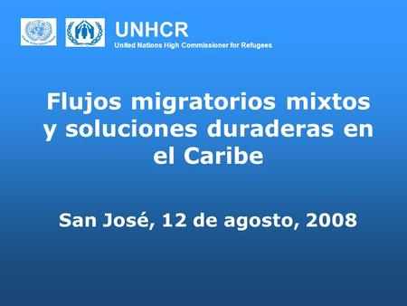 UNHCR United Nations High Commissioner for Refugees Flujos migratorios mixtos y soluciones duraderas en el Caribe San José, 12 de agosto, 2008.
