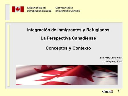 1 Integración de Inmigrantes y Refugiados La Perspectiva Canadiense Conceptos y Contexto San José, Costa Rica 23 de junio, 2005 Citizenship and Immigration.