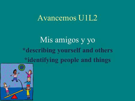 Avancemos U1L2 Mis amigos y yo *describing yourself and others *identifying people and things.