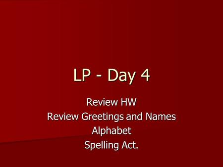 Review HW Review Greetings and Names Alphabet Spelling Act. LP - Day 4.