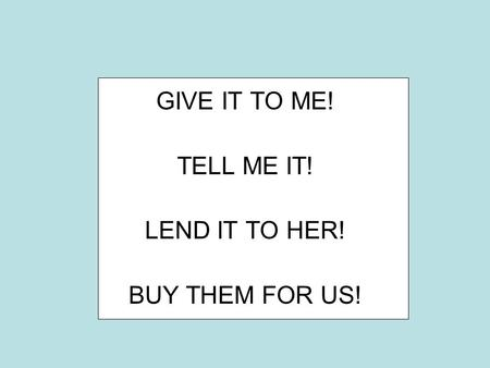 GIVE IT TO ME! TELL ME IT! LEND IT TO HER! BUY THEM FOR US!