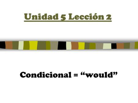 "Unidad 5 Lección 2 Condicional = ""would"". The CONDITIONAL TENSE 1.Start with the INFINITIVE or Irregular root 2.Add the following endings to the infinitive."