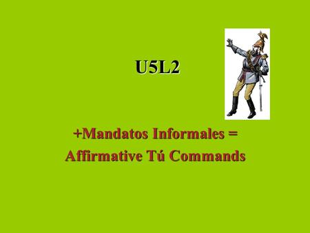 U5L2 +Mandatos Informales = Affirmative Tú Commands.