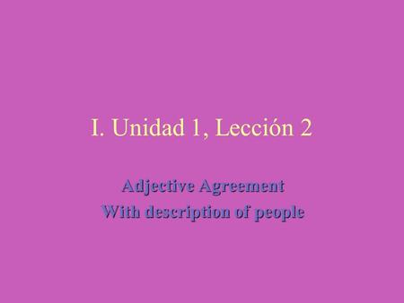 I. Unidad 1, Lección 2 Adjective Agreement With description of people.