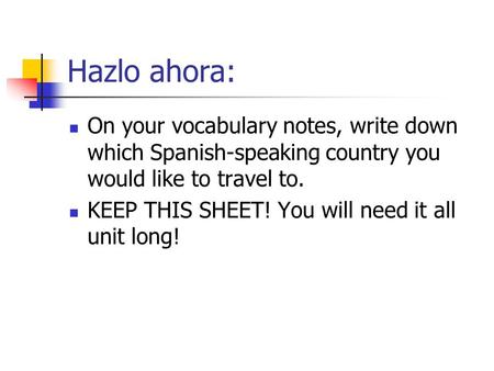 Hazlo ahora: On your vocabulary notes, write down which Spanish-speaking country you would like to travel to. KEEP THIS SHEET! You will need it all unit.