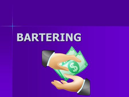 BARTERING. What is Bartering? Bartering is negotiating a lower price between a buyer and a seller of a good or service Bartering is negotiating a lower.