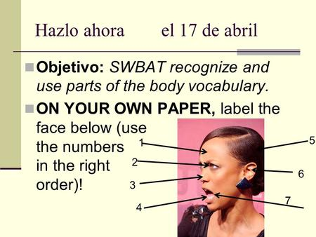 Hazlo ahorael 17 de abril Objetivo: SWBAT recognize and use parts of the body vocabulary. ON YOUR OWN PAPER, label the face below (use the numbers in the.